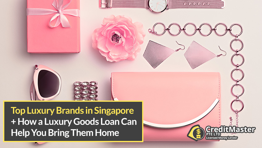 Top Luxury Brands in Singapore 2020 and How a Luxury Goods Loan Can Help You Bring Them Home
